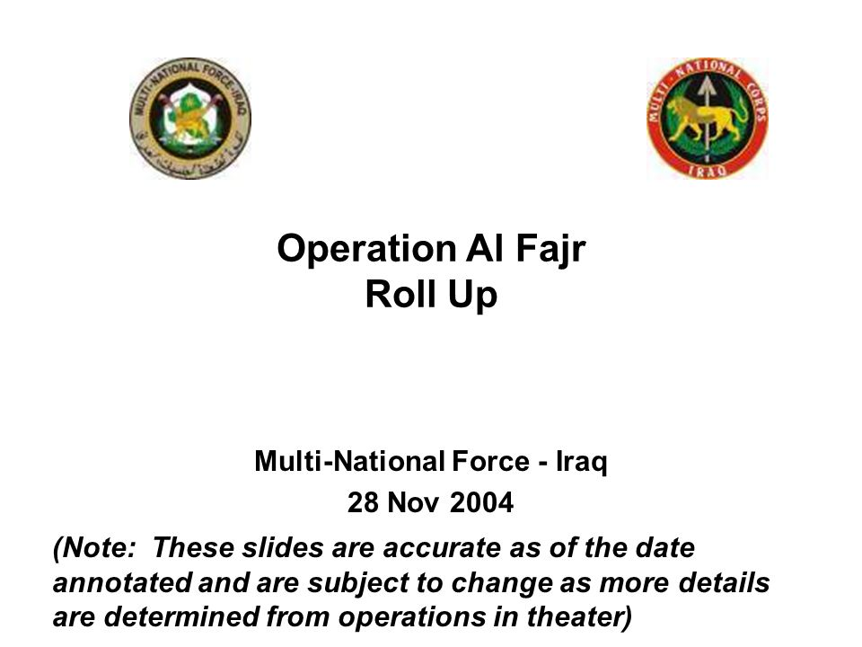Multi-National Force - Iraq 28 Nov 2004 Operation Al Fajr Roll Up (Note: These slides are accurate as of the date annotated and are subject to change