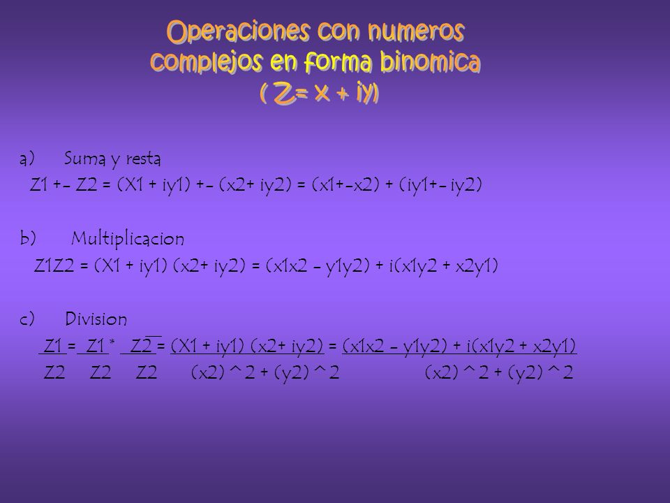 a)Suma y resta Z1 +- Z2 = (X1 + iy1) +- (x2+ iy2) = (x1+-x2) + (iy1+- iy2) b) Multiplicacion Z1Z2 = (X1 + iy1) (x2+ iy2) = (x1x2 - y1y2) + i(x1y2 + x2y1) c)Division Z1 = Z1 * Z2 = (X1 + iy1) (x2+ iy2) = (x1x2 - y1y2) + i(x1y2 + x2y1) Z2 Z2 Z2 (x2)^2 + (y2)^2 (x2)^2 + (y2)^2