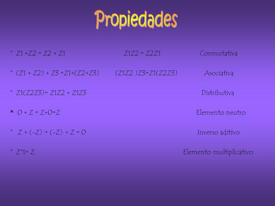 * Z1 +Z2 = Z2 + Z1 Z1Z2 = Z2Z1 Conmutativa * (Z1 + Z2) + Z3 =Z1+(Z2+Z3) (Z1Z2 )Z3=Z1(Z2Z3) Asociativa * Z1(Z2Z3)= Z1Z2 + Z1Z3 Distributiva * 0 + Z = Z+0=Z Elemento neutro * Z + (-Z) = (-Z) + Z = 0 Inverso aditivo * Z*1= Z Elemento multiplicativo