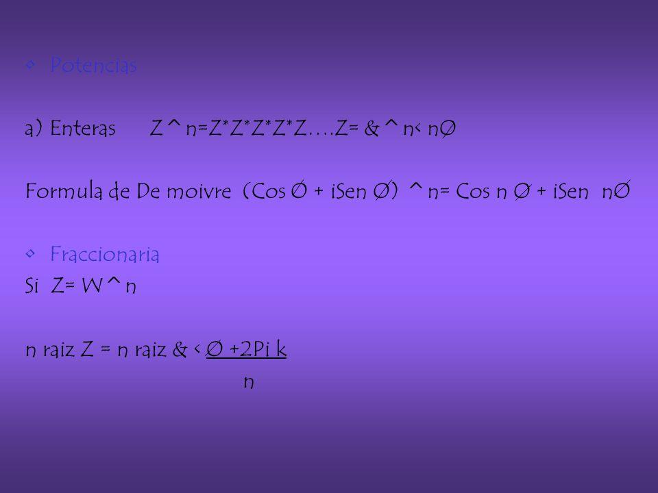 Potencias a) Enteras Z^n=Z*Z*Z*Z*Z….Z= &^n< nO Formula de De moivre (Cos O + iSen O) ^n= Cos n O + iSen nO Fraccionaria Si Z= W^n n raiz Z = n raiz & < O +2Pi k n