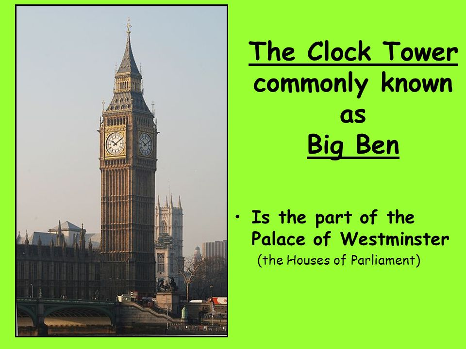 The Clock Tower commonly known as Big Ben Is the part of the Palace of Westminster (the Houses of Parliament)
