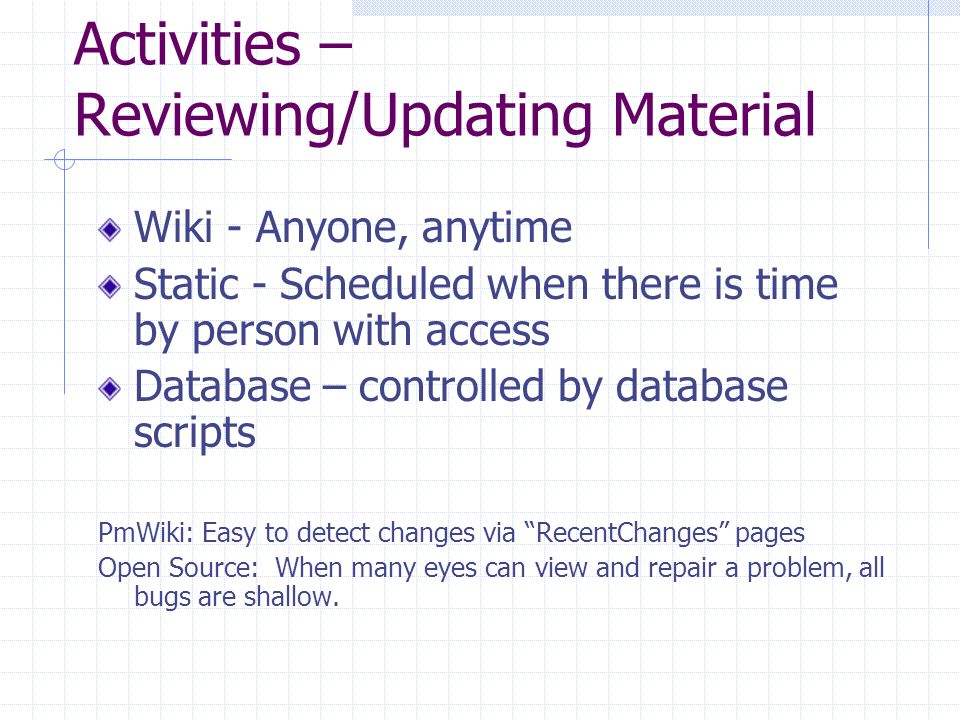 Activities – Reviewing/Updating Material Wiki - Anyone, anytime Static - Scheduled when there is time by person with access Database – controlled by database scripts PmWiki: Easy to detect changes via RecentChanges pages Open Source: When many eyes can view and repair a problem, all bugs are shallow.
