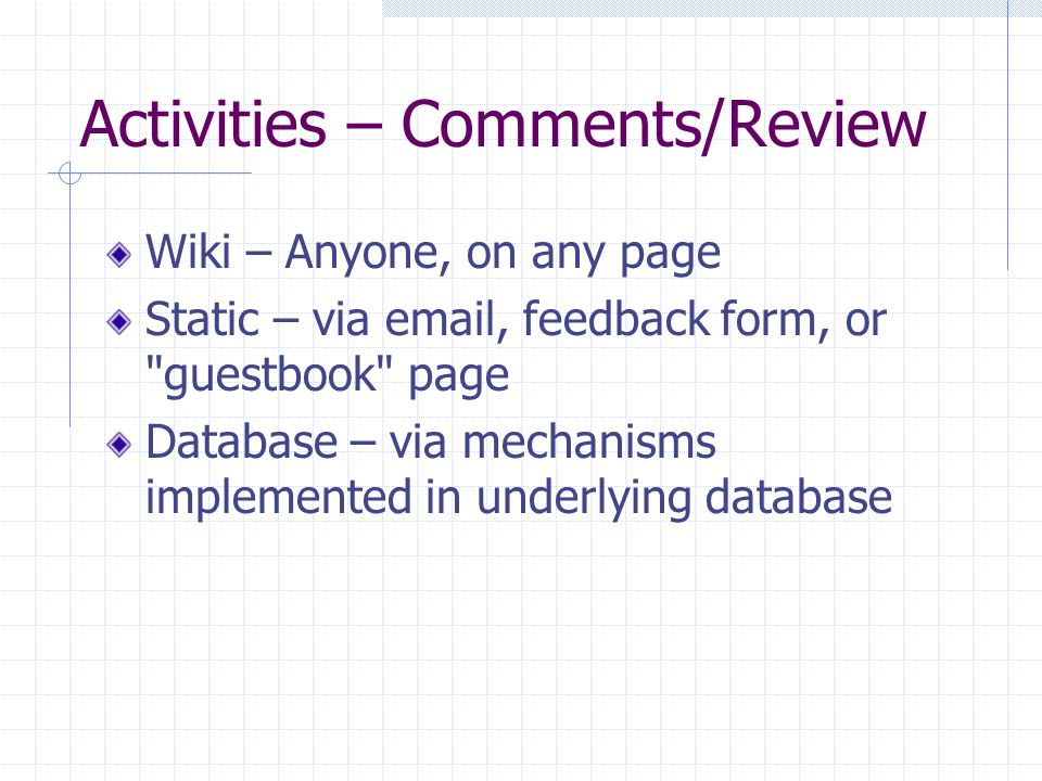 Activities – Comments/Review Wiki – Anyone, on any page Static – via email, feedback form, or