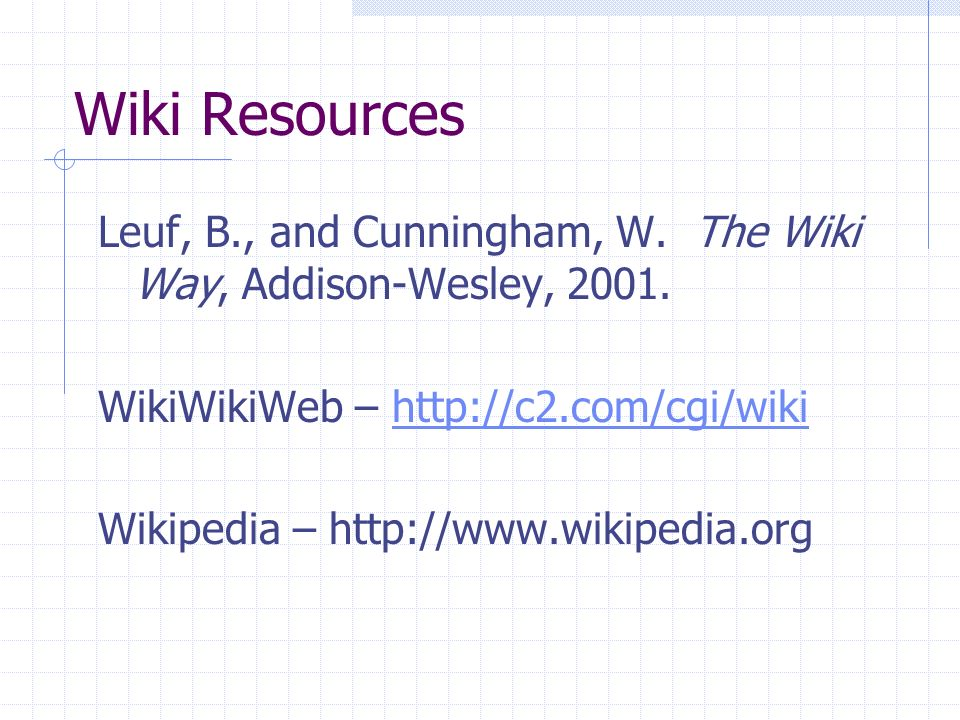 Wiki Resources Leuf, B., and Cunningham, W. The Wiki Way, Addison-Wesley, 2001. WikiWikiWeb – http://c2.com/cgi/wikihttp://c2.com/cgi/wiki Wikipedia –