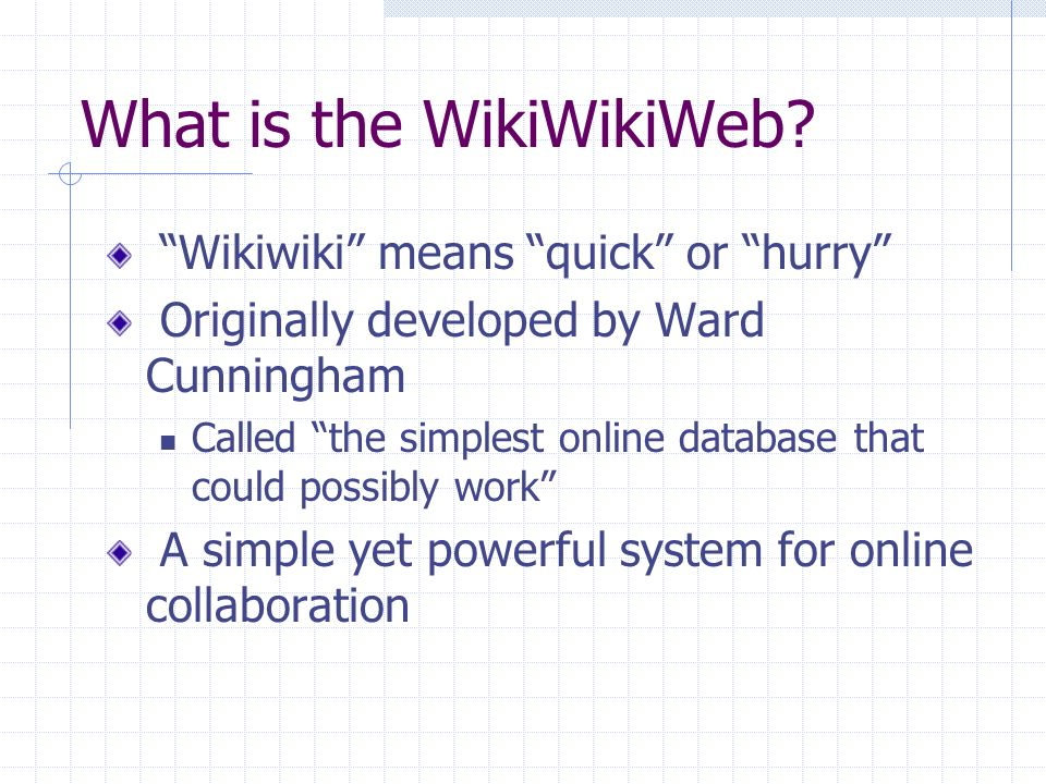 The Essence of Wiki A wiki invites all users to edit or create pages within the Wiki Web site Uses only browsers and simple markup Easy to create links between pages Freeform and democratic, little imposed structure Favors authors over readers