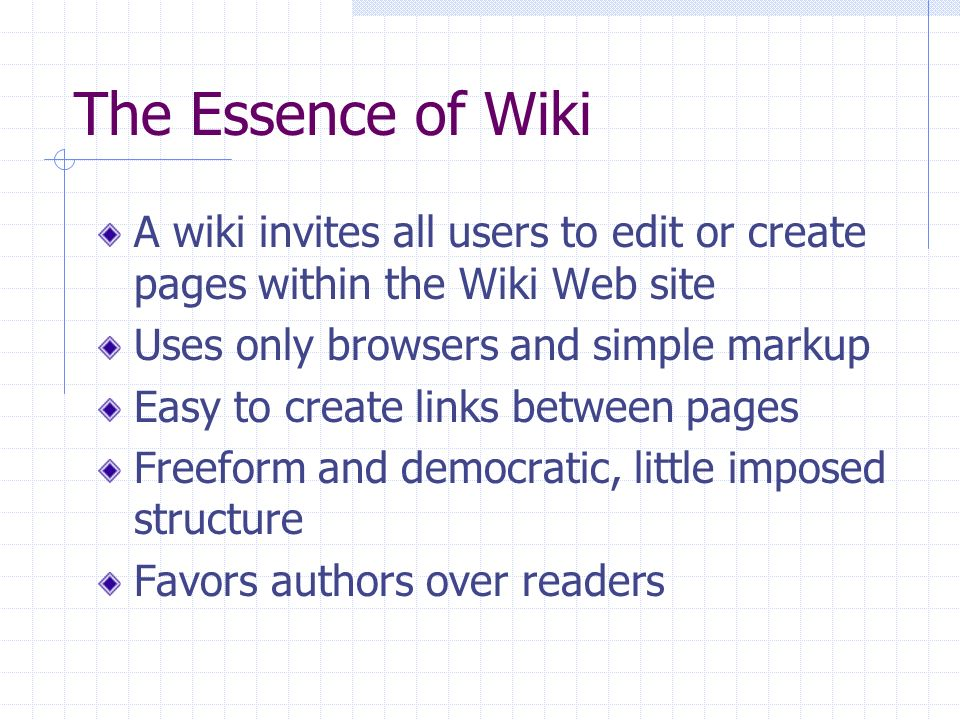 The Essence of Wiki A wiki invites all users to edit or create pages within the Wiki Web site Uses only browsers and simple markup Easy to create link