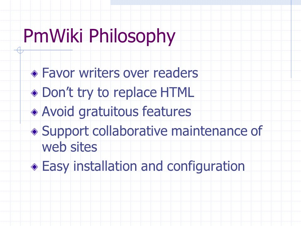 PmWiki Philosophy Favor writers over readers Dont try to replace HTML Avoid gratuitous features Support collaborative maintenance of web sites Easy in