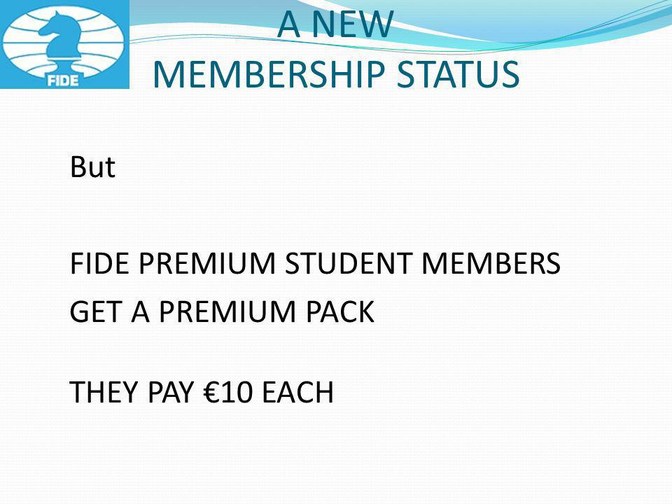 A NEW MEMBERSHIP STATUS But FIDE PREMIUM STUDENT MEMBERS GET A PREMIUM PACK THEY PAY 10 EACH