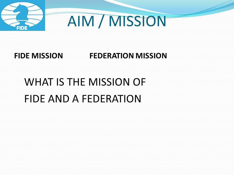 AIM / MISSION FIDE MISSION FEDERATION MISSION WHAT IS THE MISSION OF FIDE AND A FEDERATION