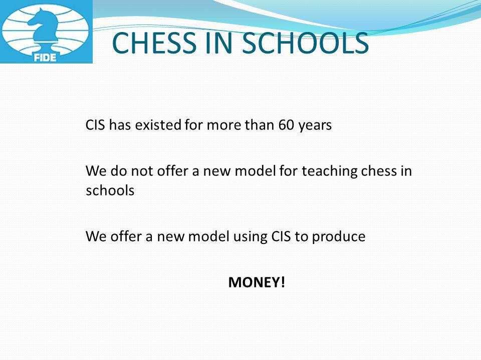 CHESS IN SCHOOLS CIS has existed for more than 60 years We do not offer a new model for teaching chess in schools We offer a new model using CIS to produce MONEY!