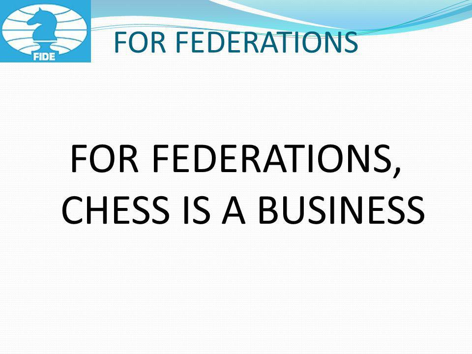 FOR FEDERATIONS FOR FEDERATIONS, CHESS IS A BUSINESS