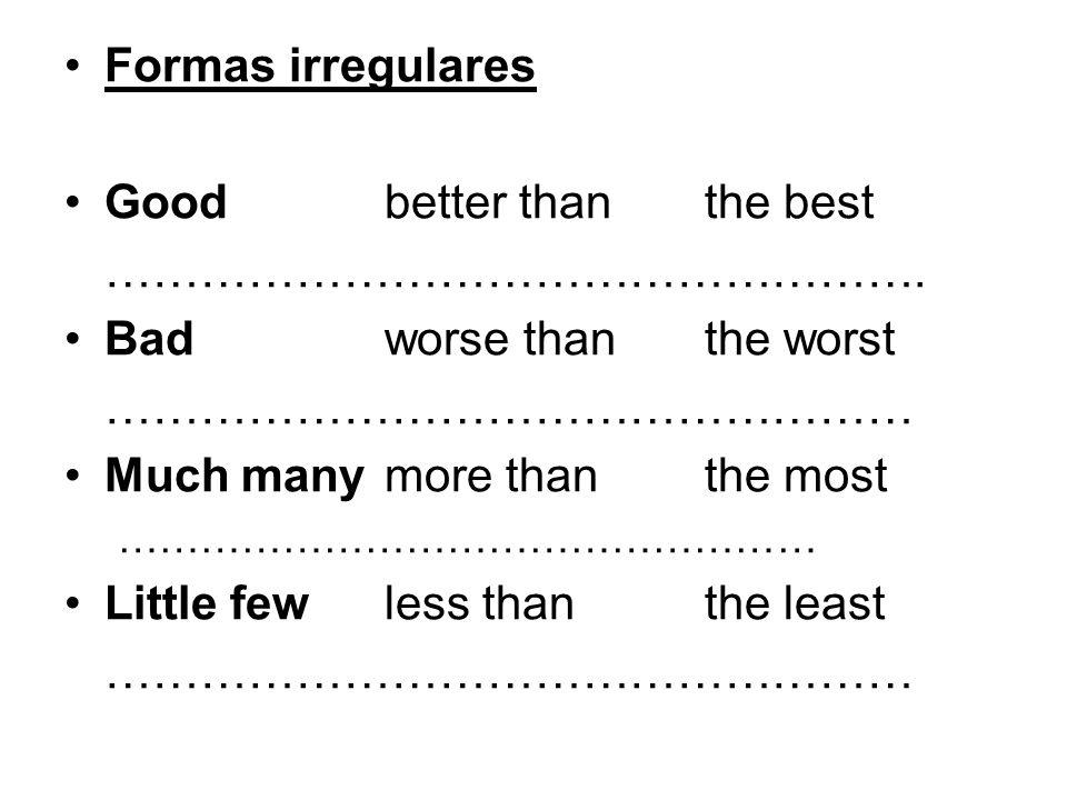 Formas irregulares Goodbetter thanthe best ……………………………………………. Bad worse thanthe worst …………………………………………… Much manymore thanthe most …………………………………………… L