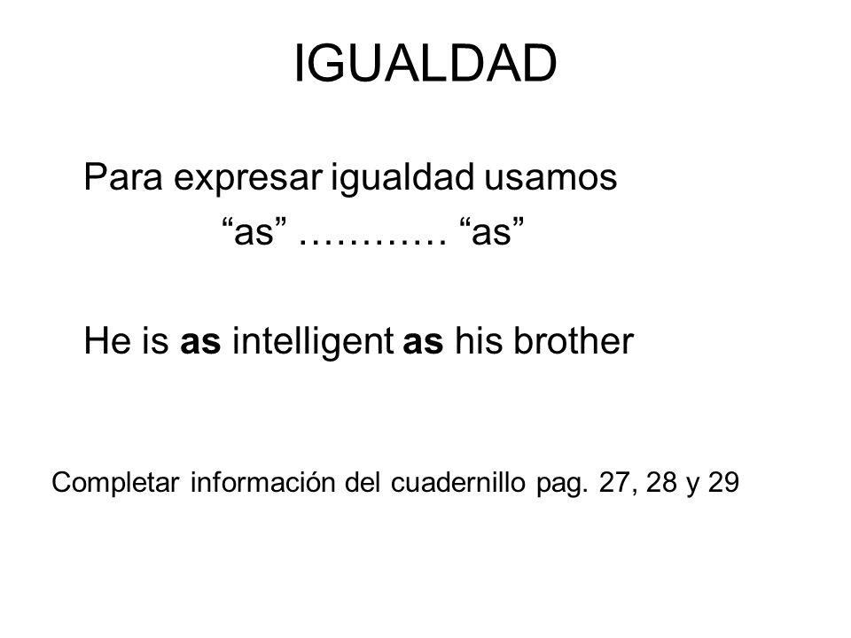 IGUALDAD Para expresar igualdad usamos as ………… as He is as intelligent as his brother Completar información del cuadernillo pag. 27, 28 y 29