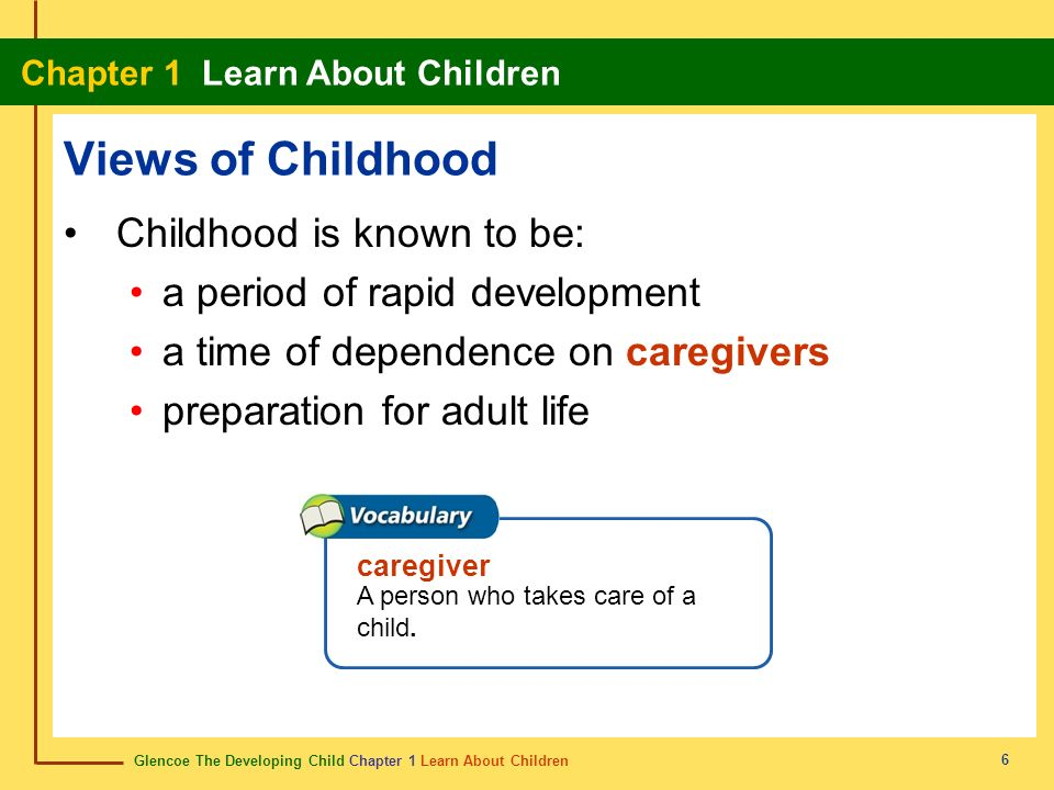 Glencoe The Developing Child Chapter 1 Learn About Children Chapter 1 Learn About Children 6 Views of Childhood Childhood is known to be: a period of