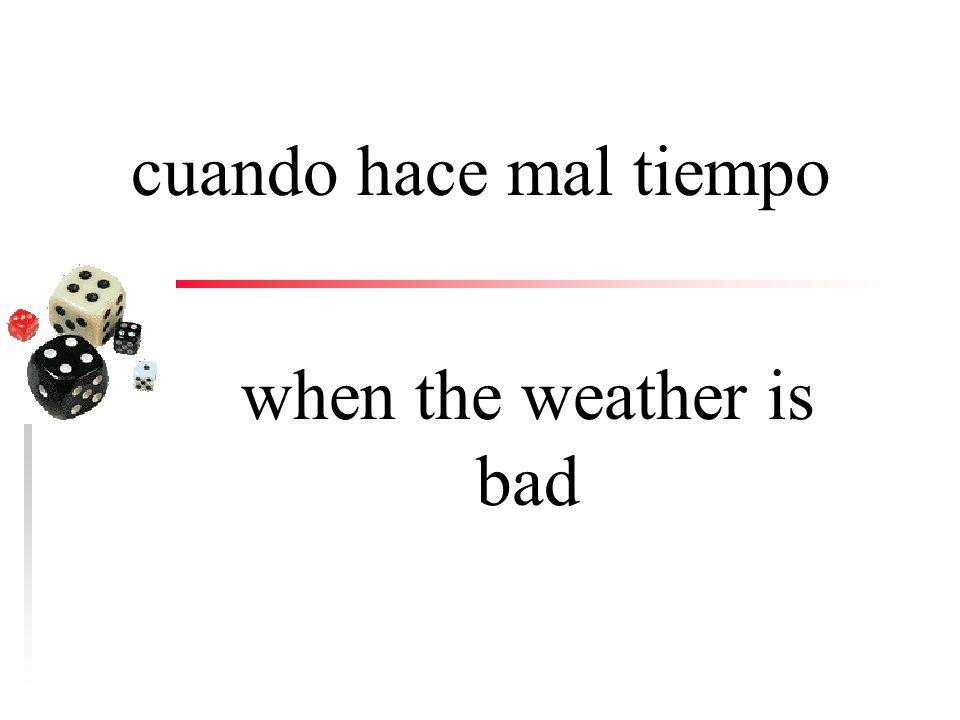 cuando hace buen tiempo when the weather is good