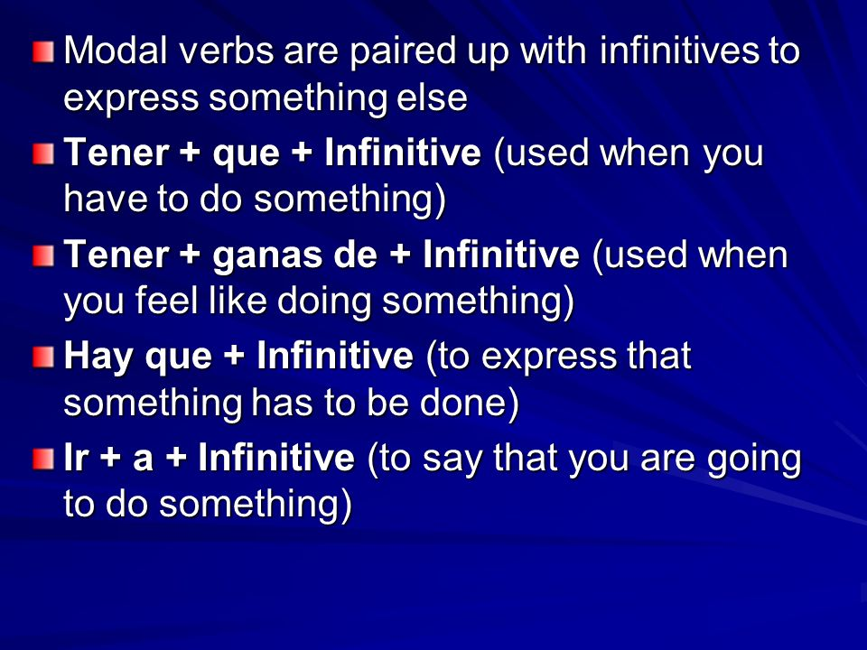 Modal verbs are paired up with infinitives to express something else Tener + que + Infinitive (used when you have to do something) Tener + ganas de +