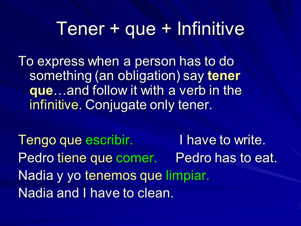 Tener + que + Infinitive To express when a person has to do something (an obligation) say tener que…and follow it with a verb in the infinitive. Conju