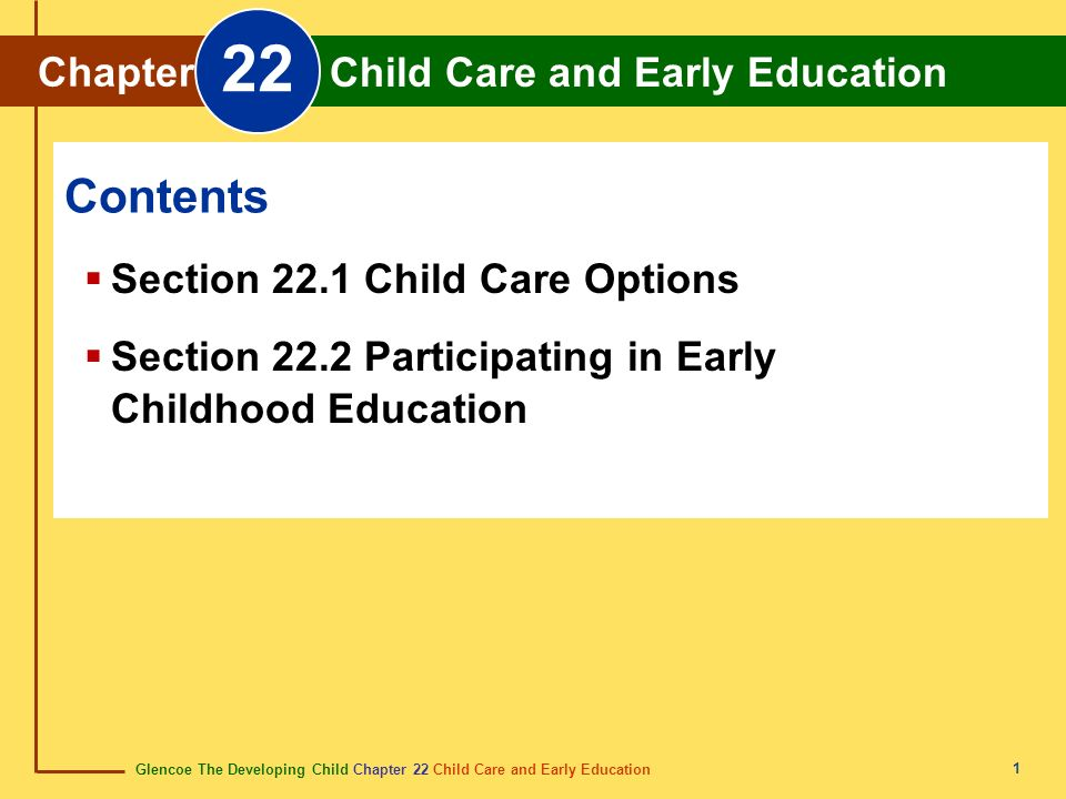 Glencoe The Developing Child Chapter 22 Child Care and Early Education Chapter 22 Child Care and Early Education 2 Section 22.1 Child Care Options Parents who need substitute child care for their children must decide whether home- based care or center-based care is best for the needs of their child.
