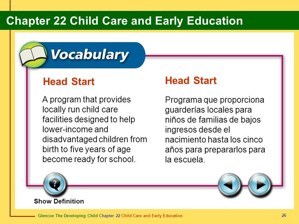 Glencoe The Developing Child Chapter 22 Child Care and Early Education Chapter 22 Child Care and Early Education 26 Head Start A program that provides