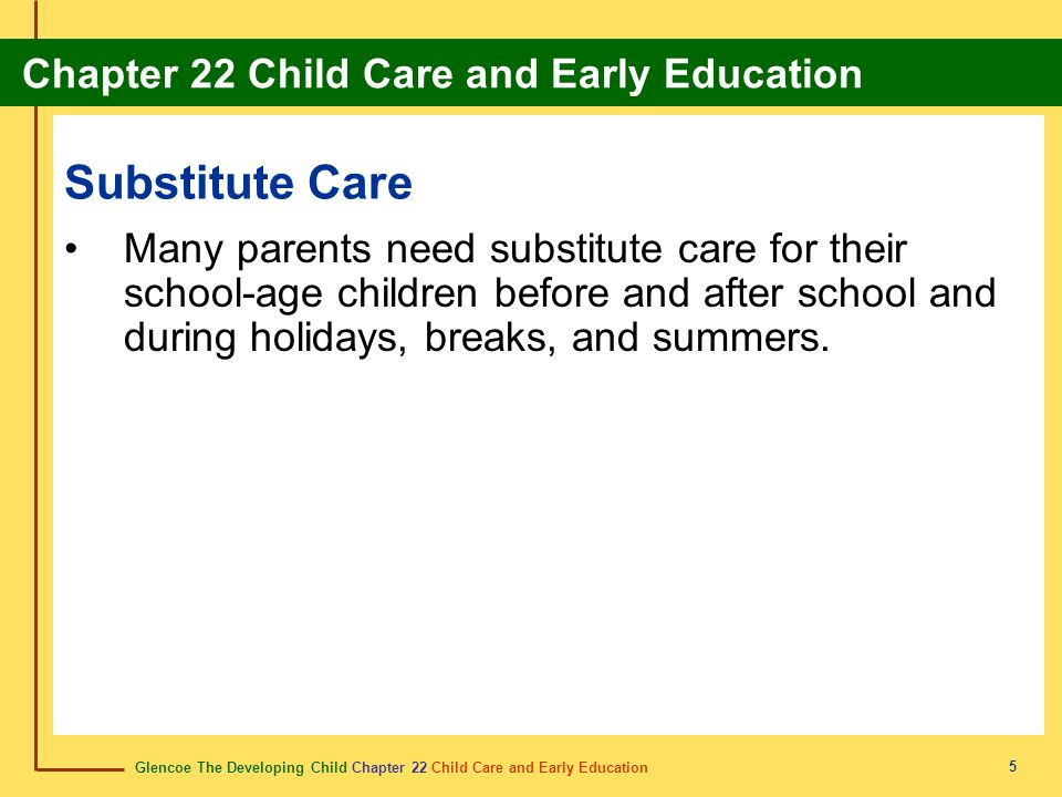Glencoe The Developing Child Chapter 22 Child Care and Early Education Chapter 22 Child Care and Early Education 6 Choosing Substitute Child Care Many factors must be considered when choosing substitute child care.