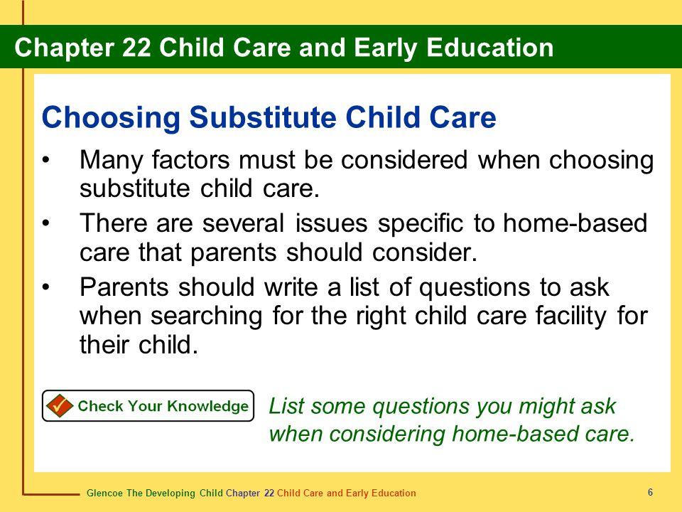 Glencoe The Developing Child Chapter 22 Child Care and Early Education Chapter 22 Child Care and Early Education 6 Choosing Substitute Child Care Many