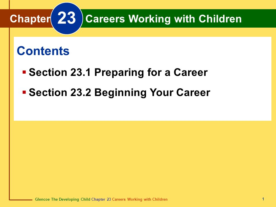 Glencoe The Developing Child Chapter 23 Careers Working with Children Chapter 23 Careers Working with Children 1 Chapter Careers Working with Children 23 Section 23.1 Preparing for a Career Section 23.2 Beginning Your Career Contents