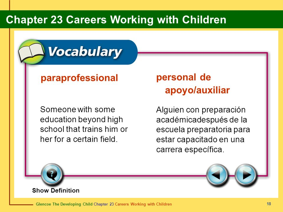 Glencoe The Developing Child Chapter 23 Careers Working with Children Chapter 23 Careers Working with Children 18 paraprofessional personal de apoyo/auxiliar Someone with some education beyond high school that trains him or her for a certain field.