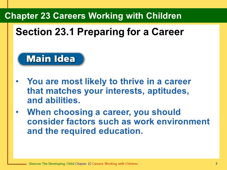 Glencoe The Developing Child Chapter 23 Careers Working with Children Chapter 23 Careers Working with Children 2 Section 23.1 Preparing for a Career You are most likely to thrive in a career that matches your interests, aptitudes, and abilities.