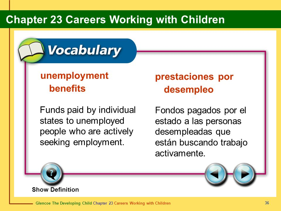 Glencoe The Developing Child Chapter 23 Careers Working with Children Chapter 23 Careers Working with Children 36 unemployment benefits prestaciones por desempleo Funds paid by individual states to unemployed people who are actively seeking employment.