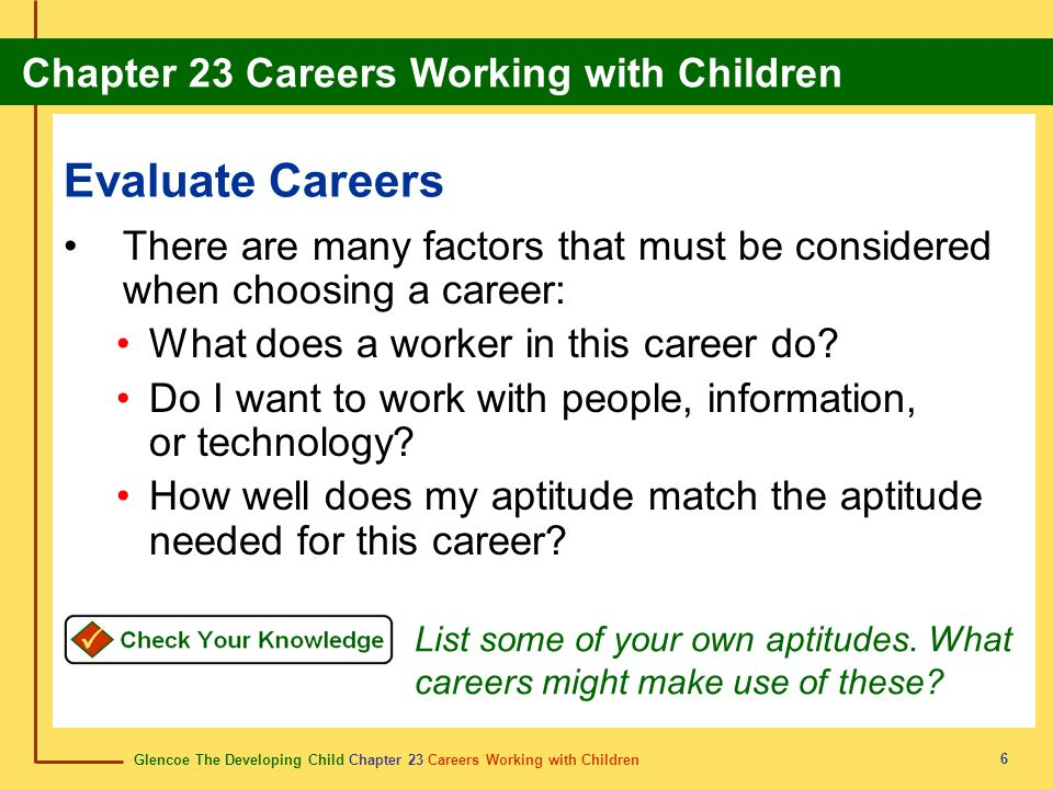 Glencoe The Developing Child Chapter 23 Careers Working with Children Chapter 23 Careers Working with Children 6 Evaluate Careers There are many factors that must be considered when choosing a career: What does a worker in this career do.