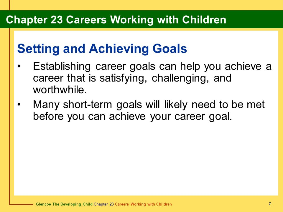 Glencoe The Developing Child Chapter 23 Careers Working with Children Chapter 23 Careers Working with Children 7 Setting and Achieving Goals Establishing career goals can help you achieve a career that is satisfying, challenging, and worthwhile.