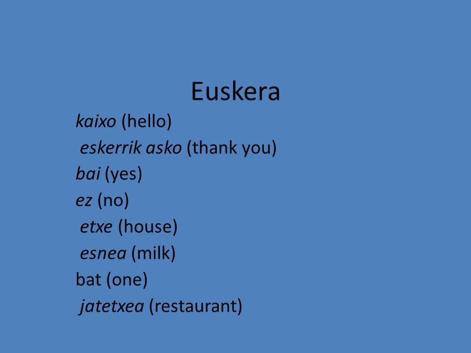 Euskera kaixo (hello) eskerrik asko (thank you) bai (yes) ez (no) etxe (house) esnea (milk) bat (one) jatetxea (restaurant)