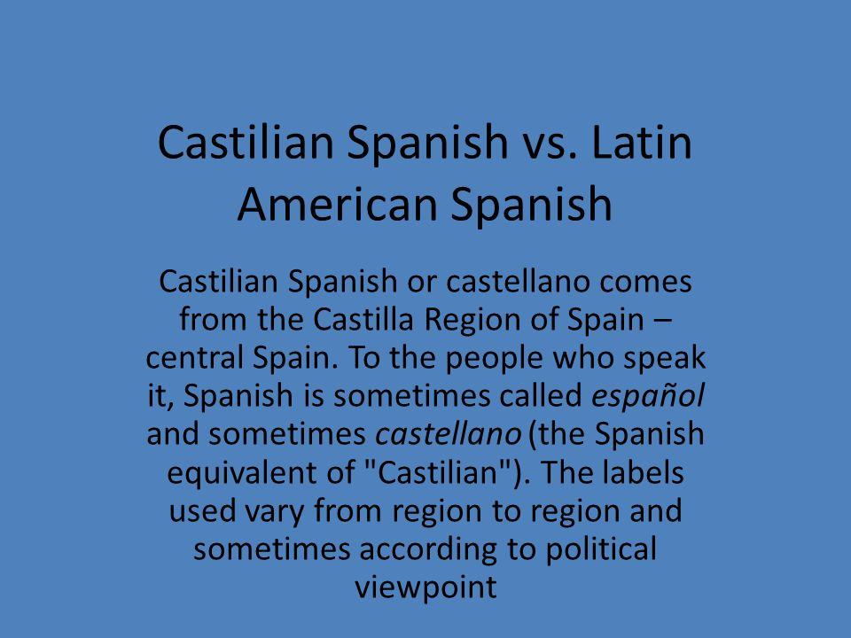 Castilian Spanish vs. Latin American Spanish Castilian Spanish or castellano comes from the Castilla Region of Spain – central Spain. To the people wh