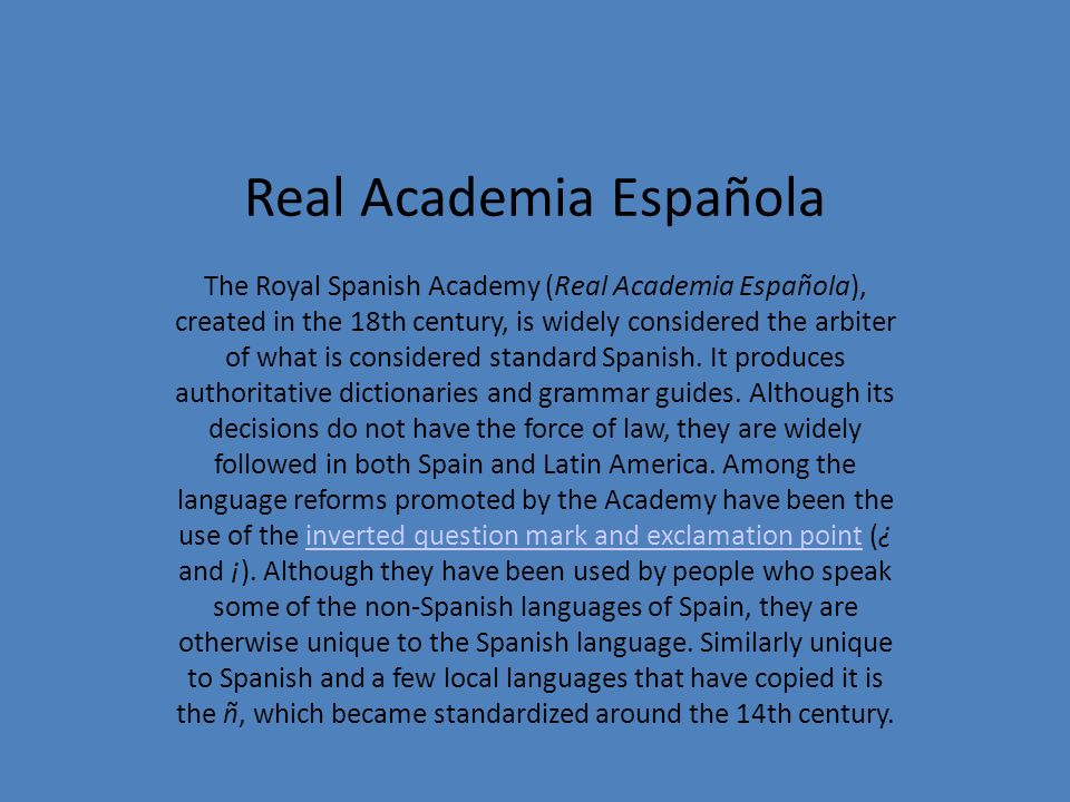 Real Academia Española The Royal Spanish Academy (Real Academia Española), created in the 18th century, is widely considered the arbiter of what is co