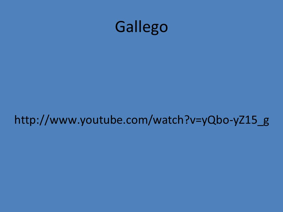 Gallego http://www.youtube.com/watch?v=yQbo-yZ15_g