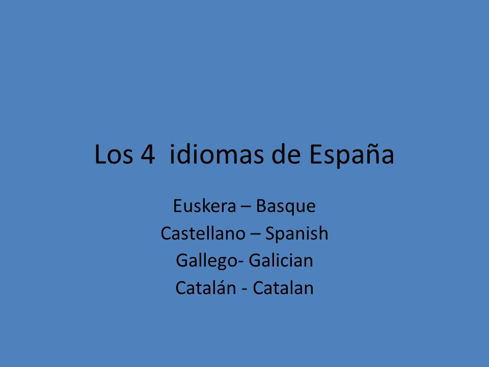 Los 4 idiomas de España Euskera – Basque Castellano – Spanish Gallego- Galician Catalán - Catalan