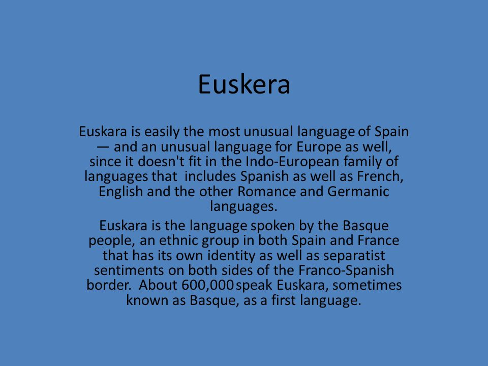 Euskera Euskara is easily the most unusual language of Spain and an unusual language for Europe as well, since it doesn't fit in the Indo-European fam