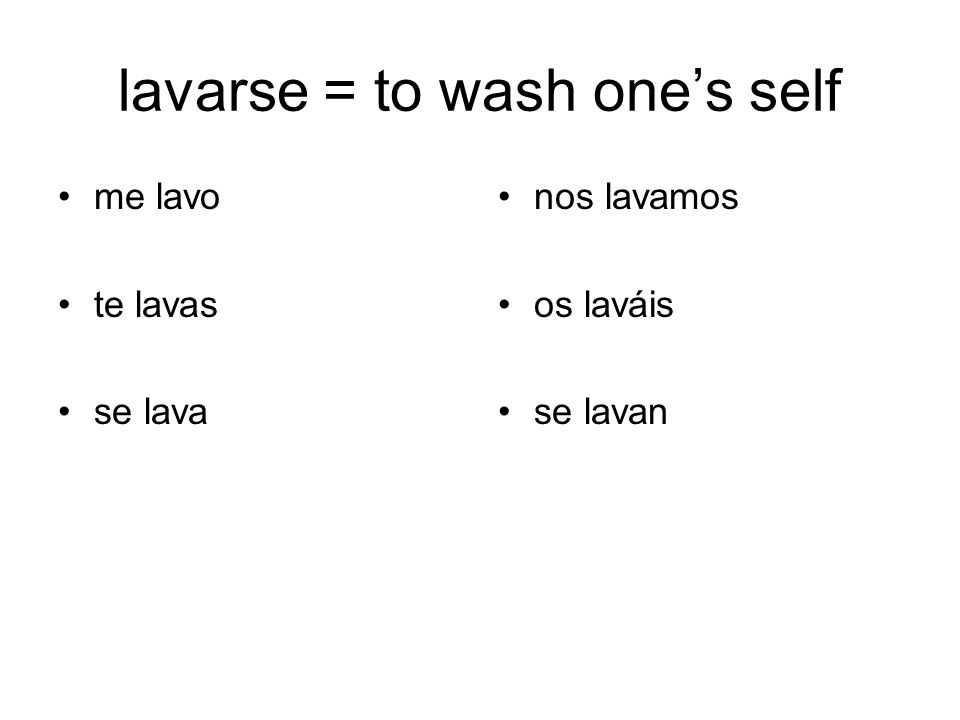 lavarse = to wash ones self me lavo te lavas se lava nos lavamos os laváis se lavan