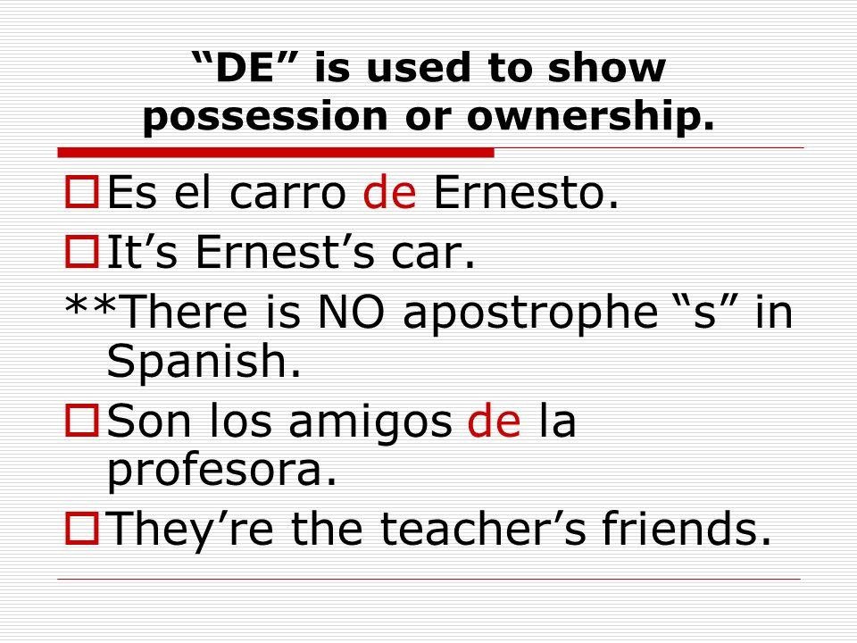 DE is used to show possession or ownership. Es el carro de Ernesto. Its Ernests car. **There is NO apostrophe s in Spanish. Son los amigos de la profe