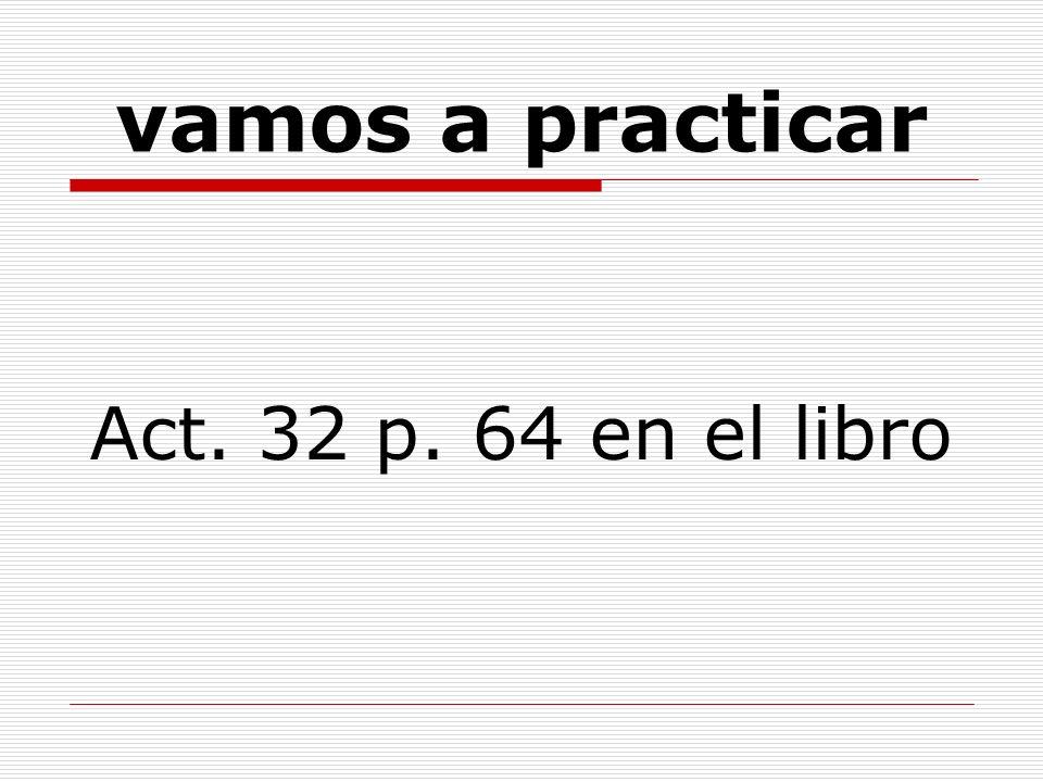 vamos a practicar Act. 32 p. 64 en el libro