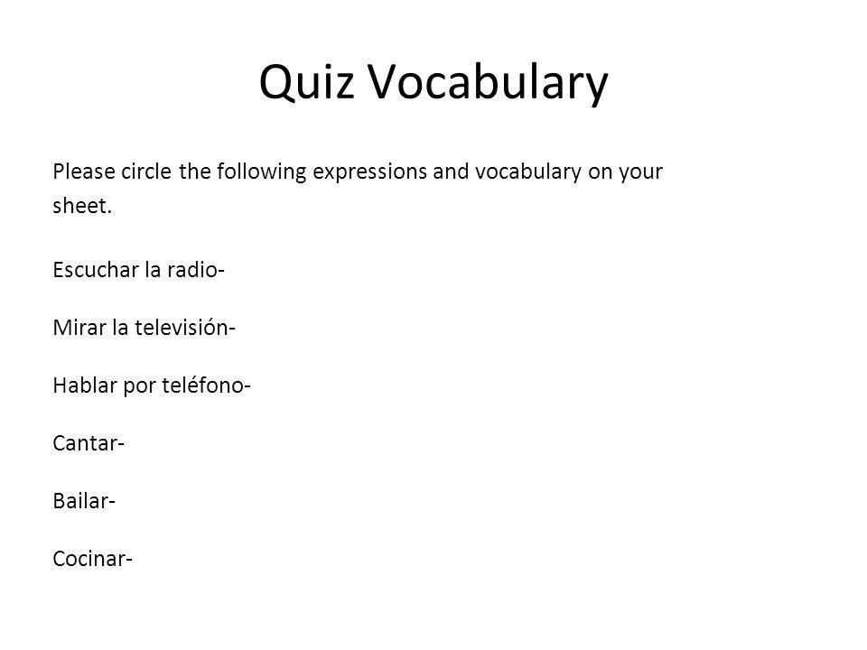 Quiz Vocabulary Please circle the following expressions and vocabulary on your sheet. Escuchar la radio- Mirar la televisión- Hablar por teléfono- Can