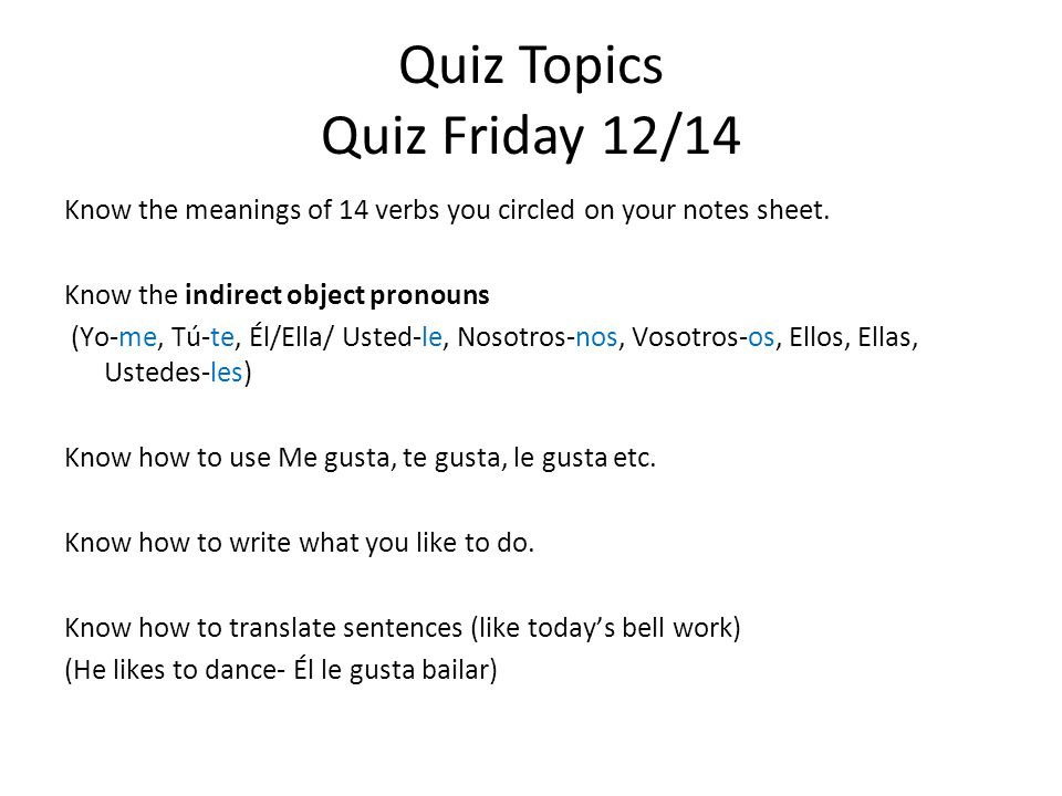 Quiz Topics Quiz Friday 12/14 Know the meanings of 14 verbs you circled on your notes sheet. Know the indirect object pronouns (Yo-me, Tú-te, Él/Ella/