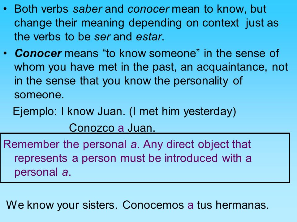 Both verbs saber and conocer mean to know, but change their meaning depending on context just as the verbs to be ser and estar. Conocer means to know