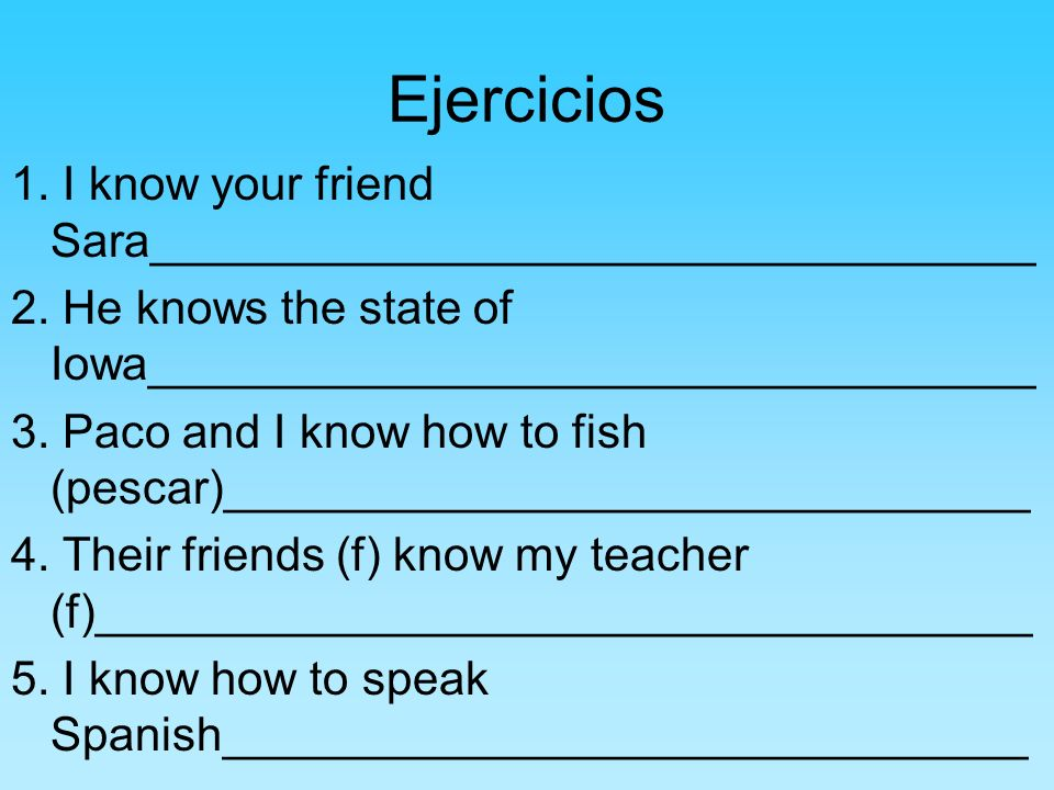 Ejercicios 1. I know your friend Sara__________________________________ 2. He knows the state of Iowa__________________________________ 3. Paco and I