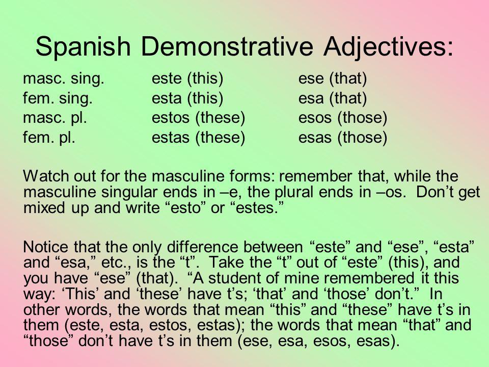 Spanish Demonstrative Adjectives: masc. sing.este (this)ese (that) fem. sing. esta (this)esa (that) masc. pl. estos (these)esos (those) fem. pl. estas