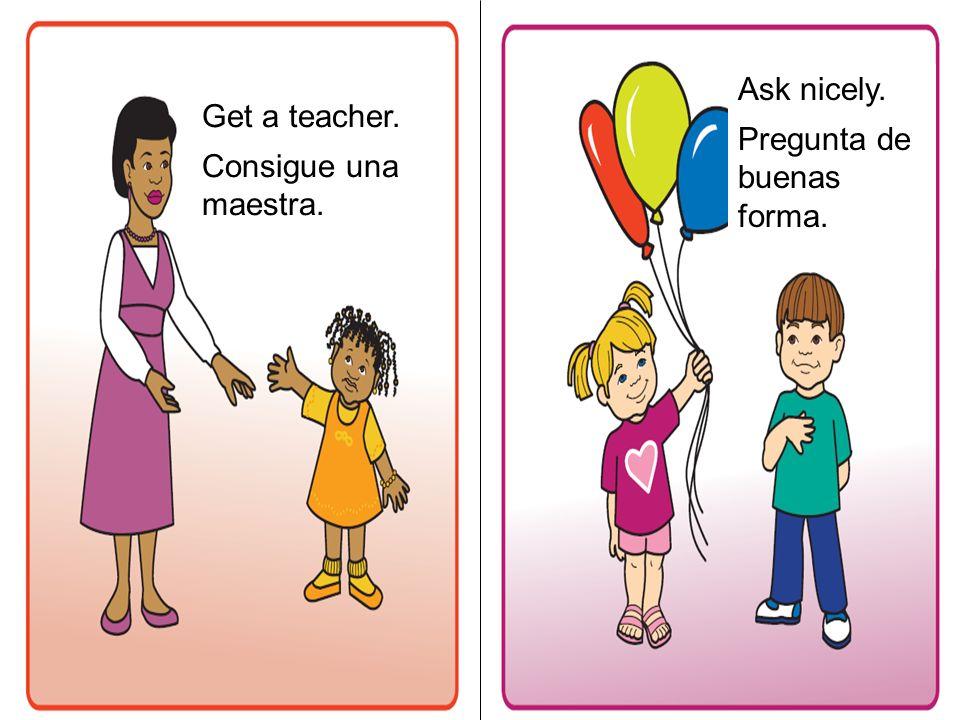 Get a teacher. Consigue una maestra. Ask nicely. Pregunta de buenas forma.