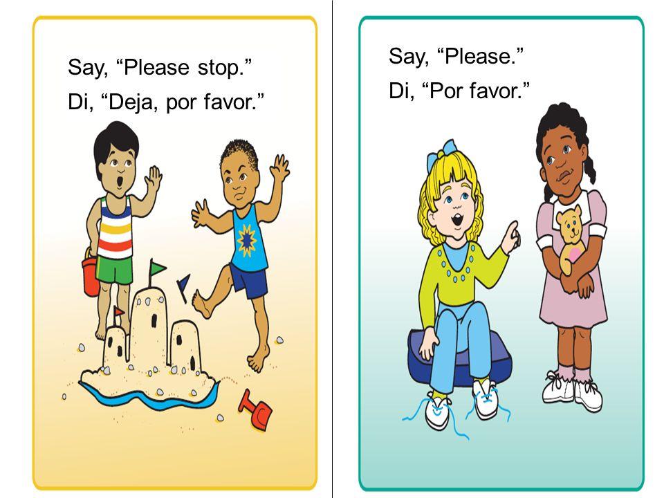 Say, Please stop. Di, Deja, por favor. Say, Please. Di, Por favor.