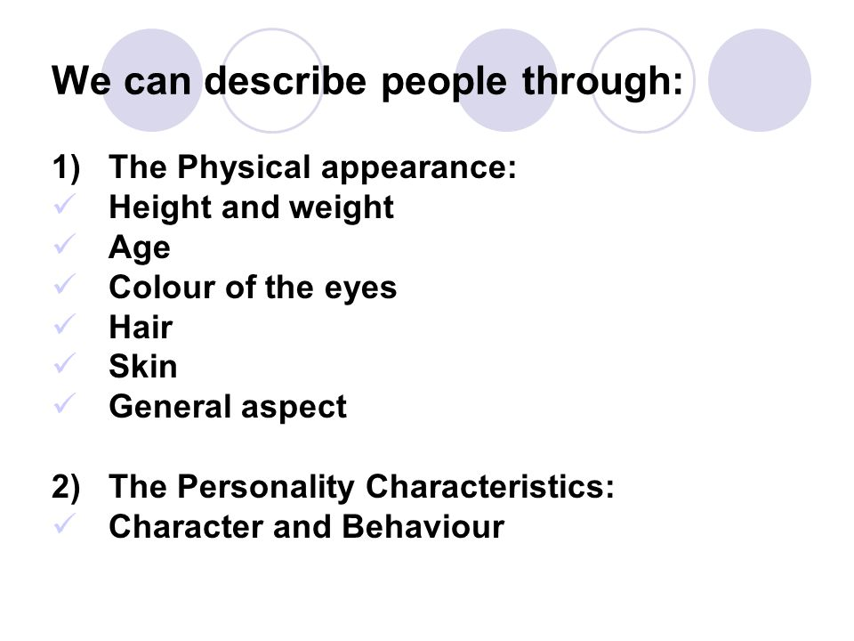 We can describe people through: 1)The Physical appearance: Height and weight Age Colour of the eyes Hair Skin General aspect 2) The Personality Charac