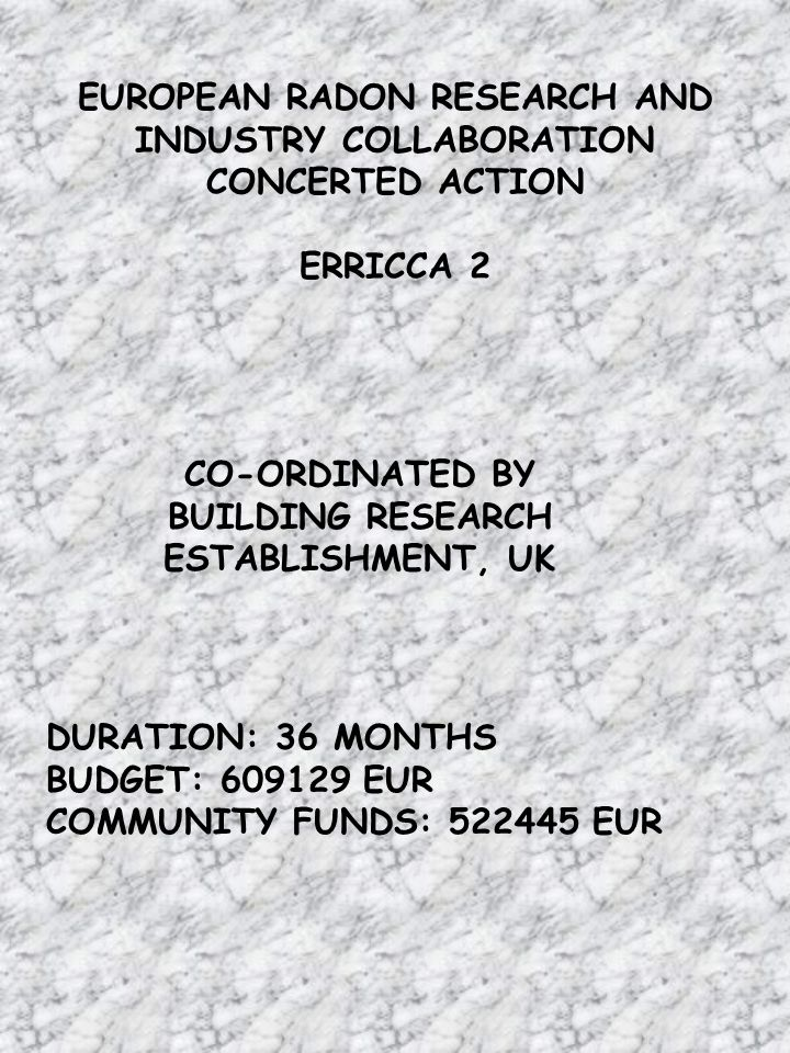 EUROPEAN RADON RESEARCH AND INDUSTRY COLLABORATION CONCERTED ACTION ERRICCA 2 CO-ORDINATED BY BUILDING RESEARCH ESTABLISHMENT, UK DURATION: 36 MONTHS BUDGET: EUR COMMUNITY FUNDS: EUR