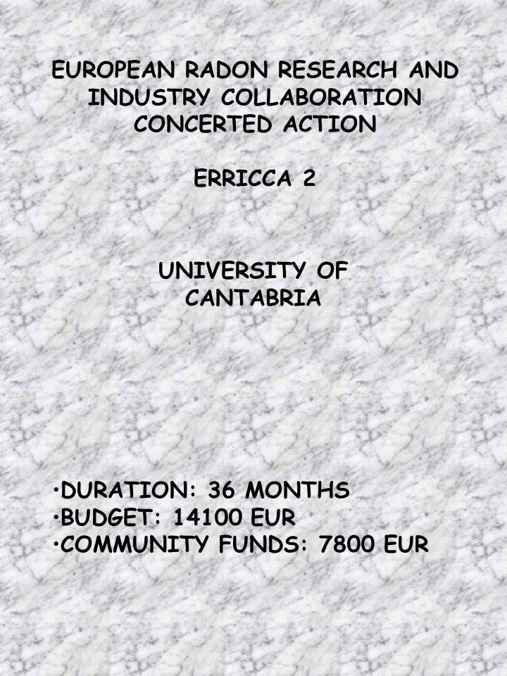 EUROPEAN RADON RESEARCH AND INDUSTRY COLLABORATION CONCERTED ACTION ERRICCA 2 DURATION: 36 MONTHS BUDGET: EUR COMMUNITY FUNDS: 7800 EUR UNIVERSITY OF CANTABRIA